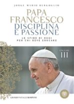 Disciplina e passione: Le sfide di oggi per chi deve educare - VOL. III. Papa Francesco (Jorge Mario Bergoglio)   Libro   Itacalibri