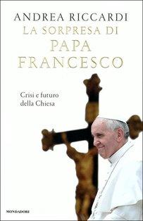 La sorpresa di Papa Francesco: Crisi e futuro della Chiesa. Andrea Riccardi | Libro | Itacalibri
