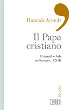 Il Papa cristiano: Umanità e fede in Giovanni XXIII. Hannah Arendt | Libro | Itacalibri