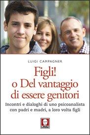 Figli! O del vantaggio di essere genitori: Incontri e dialoghi di uno psicoanalista con padri e madri, a loro volta figli. Luigi Campagner | Libro | Itacalibri