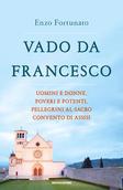 Vado da Francesco: Uomini e donne, poveri e potenti, pellegrini al sacro convento di Assisi. Enzo Fortunato | Libro | Itacalibri