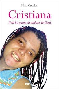 Cristiana: «Non ho paura di andare da Gesù». Fabio Cavallari | Libro | Itacalibri