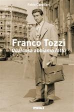 Franco Tozzi. Qualcosa abbiamo fatto - Fabio Cavallari | Libro | Itacalibri