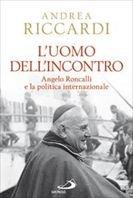 L'uomo dell'incontro: Angelo Roncalli e la politica internazionale. Andrea Riccardi | Libro | Itacalibri
