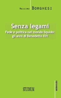 Senza legami: Fede e politica nel mondo liquido. Gli anni di Benedetto XVI. Massimo Borghesi | Libro | Itacalibri