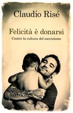 Felicità è donarsi: Contro la cultura del narcisismo. Claudio Risé | Libro | Itacalibri