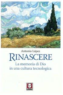 Rinascere: La memoria di Dio in una cultura tecnologica. Antonio López | Libro | Itacalibri