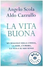 La vita buona: Un dialogo sulla Chiesa, la fede, l'amore, la vita e il suo senso. Angelo Scola, Aldo Cazzullo | Libro | Itacalibri