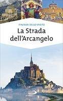 La Strada dell'Arcangelo: La grande Via di san Michele in Europa. Natale Benazzi | Libro | Itacalibri