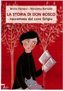La storia di don Bosco: raccontata dal cane Grigio. Bruno Ferrero, Nicoletta Bertelle | Libro | Itacalibri