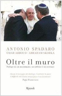 Oltre il muro: Dialogo tra un musulmano, un rabbino e un cristiano. Antonio Spadaro, Abraham Skorka | Libro | Itacalibri