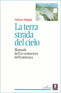 La terra strada del cielo: Manuale dell'avventuriero dell'esistenza. Fabrice Hadjadj | Libro | Itacalibri