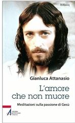 L'amore che non muore: Meditazioni sulla passione di Gesù. Gianluca Attanasio | Libro | Itacalibri